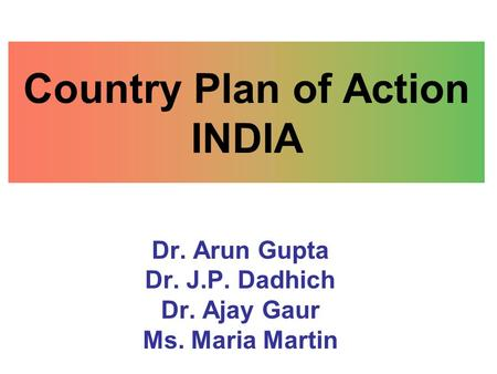 Country Plan of Action INDIA Dr. Arun Gupta Dr. J.P. Dadhich Dr. Ajay Gaur Ms. Maria Martin.