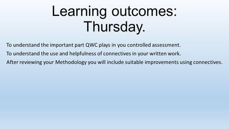 Learning outcomes: Thursday. To understand the important part QWC plays in you controlled assessment. To understand the use and helpfulness of connectives.