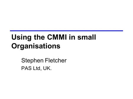 Using the CMMI in small Organisations Stephen Fletcher PAS Ltd, UK.