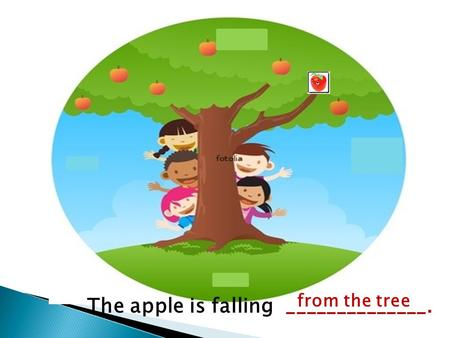 The apple is falling ______________. from the tree.