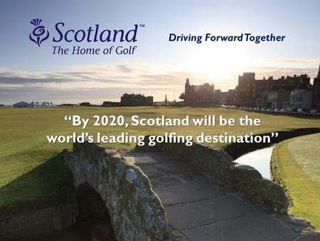 "Driving Forward Together ""By 2020, Scotland will be the world's leading golfing destination"""