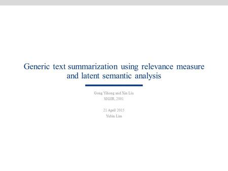 Generic text summarization using relevance measure and latent semantic analysis Gong Yihong and Xin Liu SIGIR, 2001 21 April 2015 Yubin Lim.