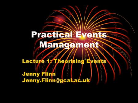 Practical Events Management Lecture 1: Theorising Events Jenny Flinn