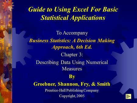 Guide to Using Excel For Basic Statistical Applications To Accompany Business Statistics: A Decision Making Approach, 6th Ed. Chapter 3: Describing Data.
