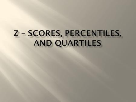  z – Score  Percentiles  Quartiles  A standardized value  A number of standard deviations a given value, x, is above or below the mean  z = (score.