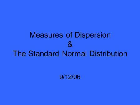 Measures of Dispersion & The Standard Normal Distribution 9/12/06.