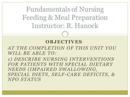 OBJECTIVES AT THE COMPLETION OF THIS UNIT YOU WILL BE ABLE TO: 1) DESCRIBE NURSING INTERVENTIONS FOR PATIENTS WITH SPECIAL DIETARY NEEDS (IMPAIRED SWALLOWING,