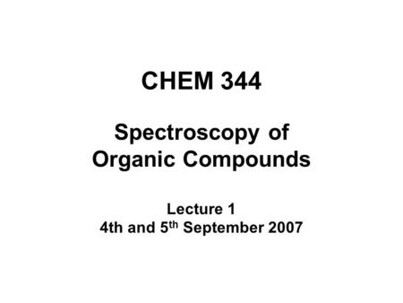 CHEM 344 Spectroscopy of Organic Compounds Lecture 1 4th and 5 th September 2007.