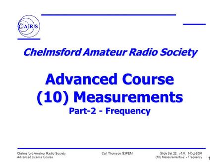 1 Chelmsford Amateur Radio Society Advanced Licence Course Carl Thomson G3PEM Slide Set 22: v1.0, 1-Oct-2004 (10) Measurements-2 - Frequency Chelmsford.