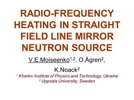 RADIO-FREQUENCY HEATING IN STRAIGHT FIELD LINE MIRROR NEUTRON SOURCE V.E.Moiseenko 1,2, O.Ågren 2, K.Noack 2 1 Kharkiv Institute of Physics and Technology,