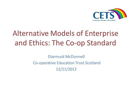 Alternative Models of Enterprise and Ethics: The Co-op Standard Diarmuid McDonnell Co-operative Education Trust Scotland 12/11/2012.