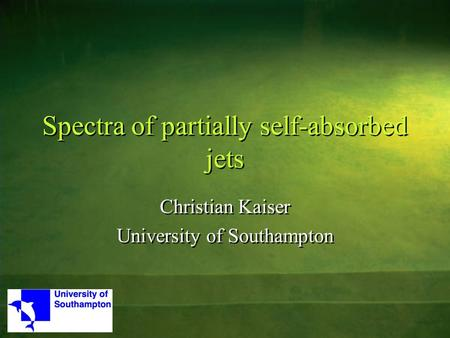 Spectra of partially self-absorbed jets Christian Kaiser University of Southampton Christian Kaiser University of Southampton.