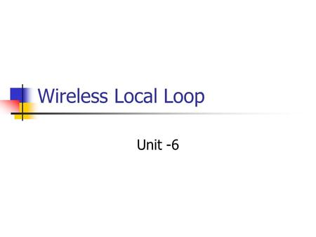 Wireless Local Loop Unit -6 Wireless Local Loop Wired technologies responding to need for reliable, high-speed access by residential, business, and government.