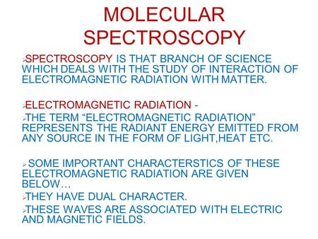 MOLECULAR SPECTROSCOPY  SPECTROSCOPY IS THAT BRANCH OF SCIENCE WHICH DEALS WITH THE STUDY OF INTERACTION OF ELECTROMAGNETIC RADIATION WITH MATTER.  ELECTROMAGNETIC.