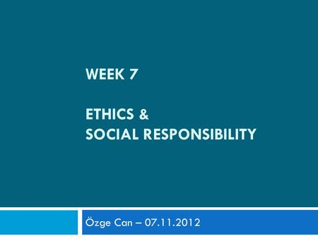 WEEK 7 ETHICS & SOCIAL RESPONSIBILITY Özge Can – 07.11.2012.