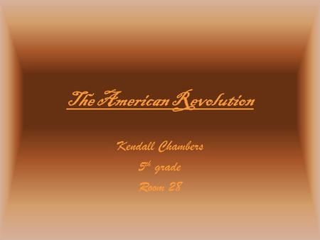 The American Revolution Kendall Chambers 5 th grade Room 28.