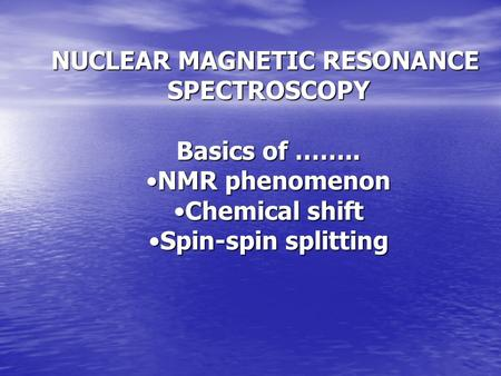 NUCLEAR MAGNETIC RESONANCE SPECTROSCOPY Basics of …….. NMR phenomenonNMR phenomenon Chemical shiftChemical shift Spin-spin splittingSpin-spin splitting.