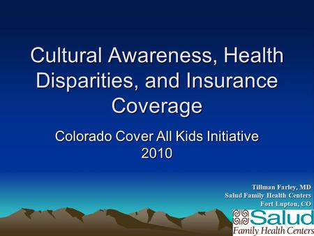 Cultural Awareness, Health Disparities, and Insurance Coverage Colorado Cover All Kids Initiative 2010 Tillman Farley, MD Salud Family Health Centers Fort.