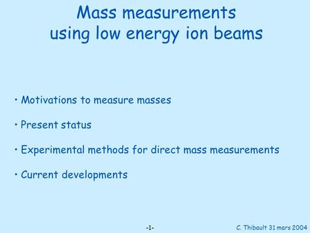 Mass measurements using low energy ion beams -1- C. Thibault 31 mars 2004 Motivations to measure masses Present status Experimental methods for direct.