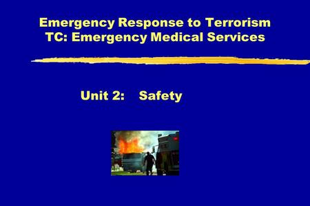 Emergency Response to Terrorism TC: Emergency Medical Services Unit 2:Safety.