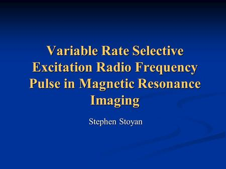 Variable Rate Selective Excitation Radio Frequency Pulse in Magnetic Resonance Imaging Stephen Stoyan.