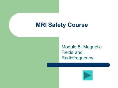 MRI Safety Course Module 5- Magnetic Fields and Radiofrequency.