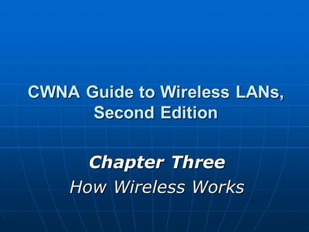 CWNA Guide to Wireless LANs, Second Edition Chapter Three How Wireless Works.