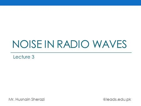 NOISE IN RADIO WAVES Mr. Husnain Lecture 3.