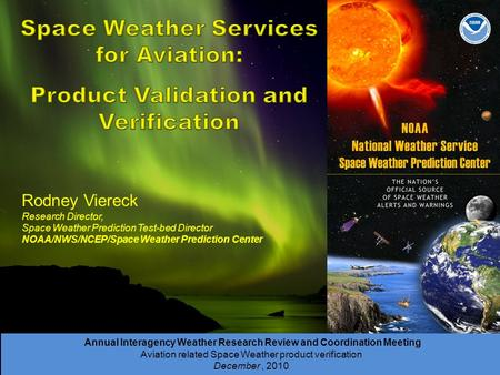 Annual Interagency Weather Research Review and Coordination Meeting Aviation related Space Weather product verification December, 2010 Rodney Viereck Research.