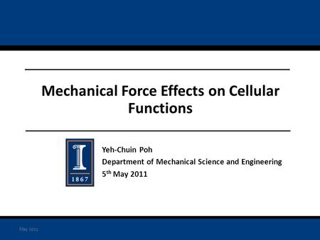 Yeh-Chuin Poh Department of Mechanical Science and Engineering 5 th May 2011 Mechanical Force Effects on Cellular Functions May 2011.