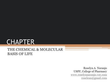 CHAPTER THE CHEMICAL & MOLECULAR BASIS OF LIFE Roselyn A. Naranjo USPF, College of Pharmacy