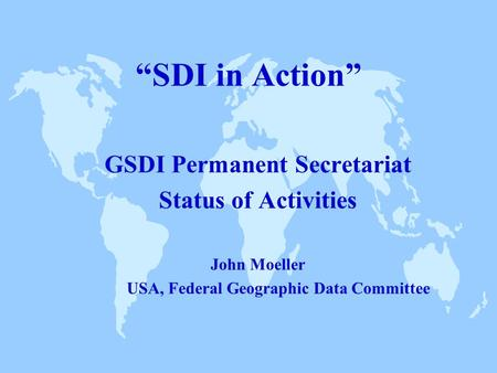 """SDI in Action"" GSDI Permanent Secretariat Status of Activities John Moeller USA, Federal Geographic Data Committee."