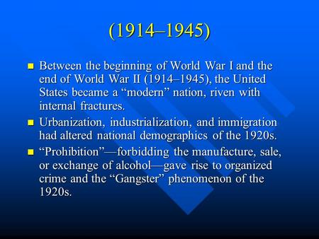 "(1914–1945) Between the beginning of World War I and the end of World War II (1914–1945), the United States became a ""modern"" nation, riven with internal."