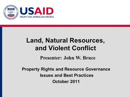 Land, Natural Resources, and Violent Conflict Presenter: John W. Bruce Property Rights and Resource Governance Issues and Best Practices October 2011.