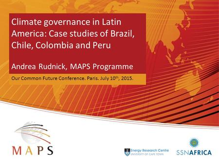 Mitigation Action Plan and Scenarios Climate governance in Latin America: Case studies of Brazil, Chile, Colombia and Peru Andrea Rudnick, MAPS Programme.
