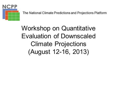Workshop on Quantitative Evaluation of Downscaled Climate Projections (August 12-16, 2013) The National Climate Predictions and Projections Platform.
