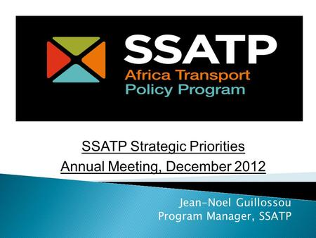 Jean-Noel Guillossou Program Manager, SSATP SSATP Strategic Priorities Annual Meeting, December 2012.