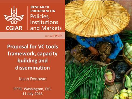 Proposal for VC tools framework, capacity building and dissemination Jason Donovan IFPRI; Washington, D.C. 11 July 2013.