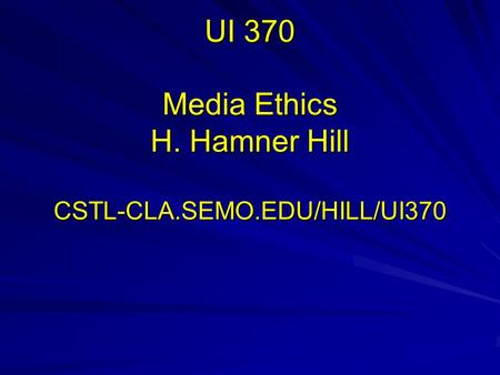 UI 370 Media Ethics H. Hamner Hill CSTL-CLA.SEMO.EDU/HILL/UI370.
