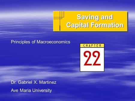 Saving and Capital Formation Principles of Macroeconomics Dr. Gabriel X. Martinez Ave Maria University.