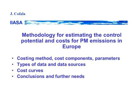 IIASA J. Cofala Methodology for estimating the control potential and costs for PM emissions in Europe Costing method, cost components, parameters Types.