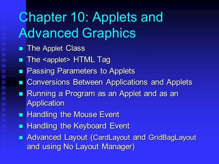 Chapter 10: Applets and Advanced Graphics The Applet Class The Applet Class The HTML Tag The HTML Tag Passing Parameters to Applets Passing Parameters.