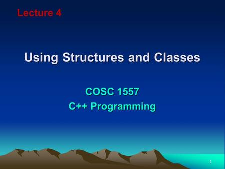1 Using Structures and Classes COSC 1557 C++ Programming Lecture 4.