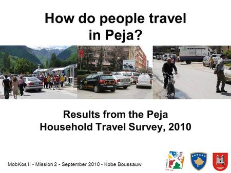How do people travel in Peja? Results from the Peja Household Travel Survey, 2010 MobKos II - Mission 2 - September 2010 - Kobe Boussauw.