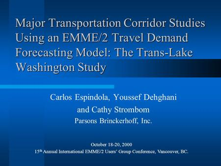 Major Transportation Corridor Studies Using an EMME/2 Travel Demand Forecasting Model: The Trans-Lake Washington Study Carlos Espindola, Youssef Dehghani.