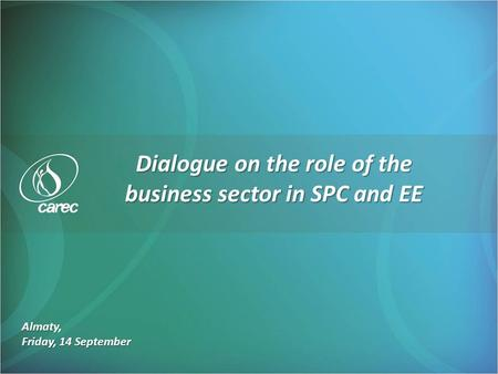 Almaty, Friday, 14 September Dialogue on the role of the business sector in SPC and EE.