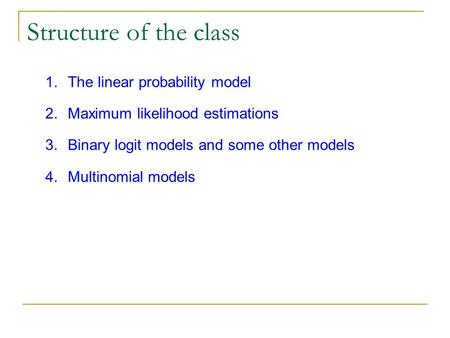 Structure of the class 1.The linear probability model 2.Maximum likelihood estimations 3.Binary logit models and some other models 4.Multinomial models.