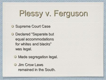 "Plessy v. Ferguson Supreme Court Case Declared ""Separate but equal accommodations for whites and blacks"" was legal. Made segregation legal. Jim Crow Laws."