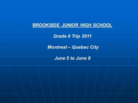 BROOKSIDE JUNIOR HIGH SCHOOL Grade 9 Trip 2011 Montreal – Quebec City June 5 to June 8.