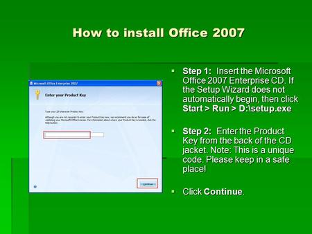 How to install Office 2007  Step 1: Insert the Microsoft Office 2007 Enterprise CD. If the Setup Wizard does not automatically begin, then click Start.